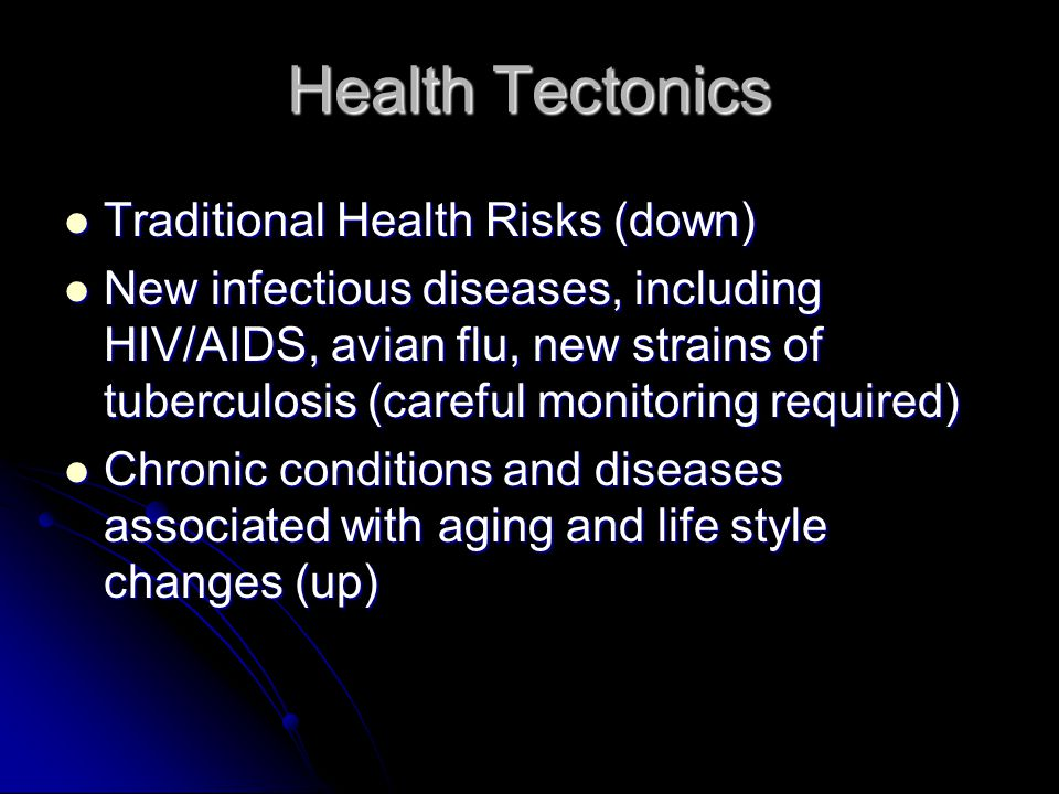 Health Tectonics Traditional Health Risks (down) Traditional Health Risks (down) New infectious diseases, including HIV/AIDS, avian flu, new strains o