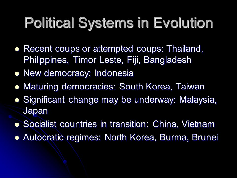 Political Systems in Evolution Recent coups or attempted coups: Thailand, Philippines, Timor Leste, Fiji, Bangladesh Recent coups or attempted coups: