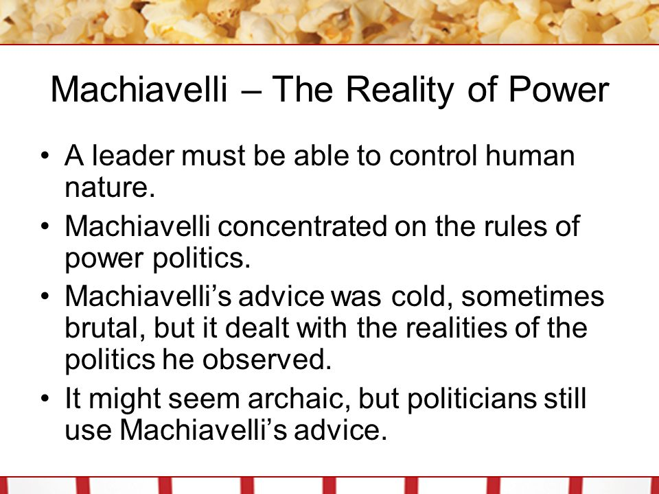 Machiavelli – The Reality of Power A leader must be able to control human nature. Machiavelli concentrated on the rules of power politics. Machiavelli