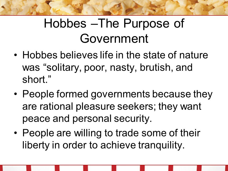 """Hobbes –The Purpose of Government Hobbes believes life in the state of nature was """"solitary, poor, nasty, brutish, and short."""" People formed governmen"""