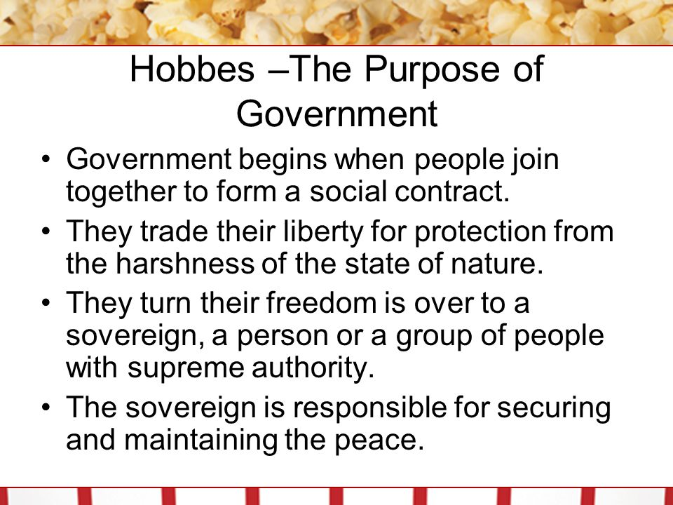 Hobbes –The Purpose of Government Government begins when people join together to form a social contract. They trade their liberty for protection from