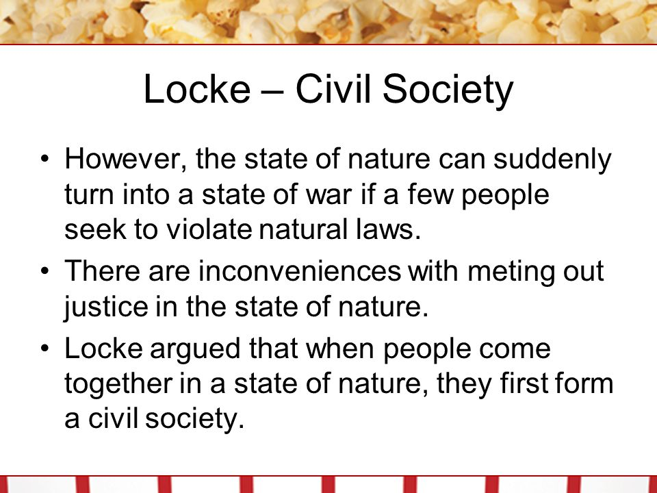 Locke – Civil Society However, the state of nature can suddenly turn into a state of war if a few people seek to violate natural laws. There are incon
