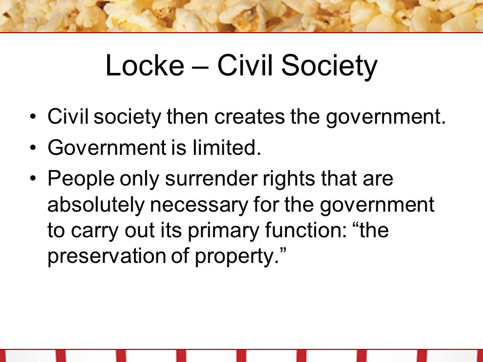 Locke – Civil Society Civil society then creates the government.