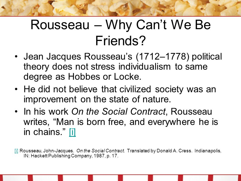 Rousseau – Why Can't We Be Friends? Jean Jacques Rousseau's (1712–1778) political theory does not stress individualism to same degree as Hobbes or Loc