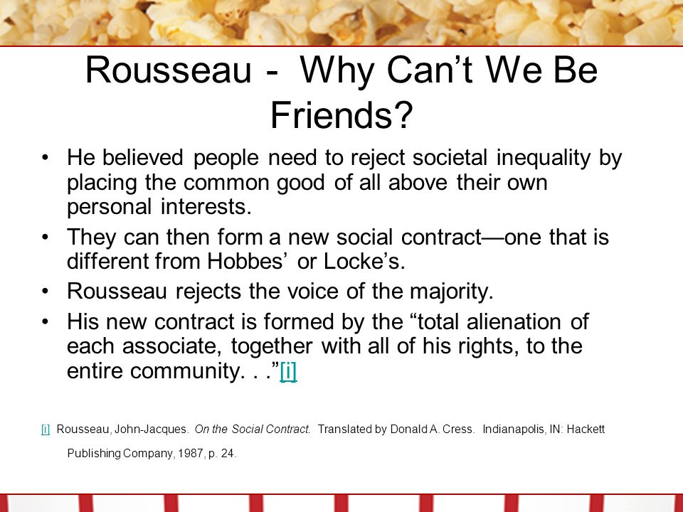 Rousseau - Why Can't We Be Friends? He believed people need to reject societal inequality by placing the common good of all above their own personal i