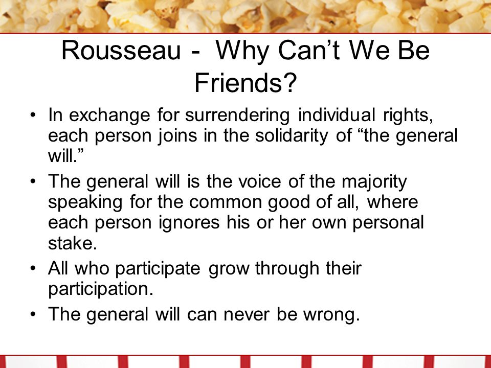 """Rousseau - Why Can't We Be Friends? In exchange for surrendering individual rights, each person joins in the solidarity of """"the general will."""" The gen"""
