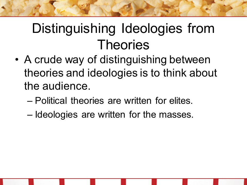 Distinguishing Ideologies from Theories A crude way of distinguishing between theories and ideologies is to think about the audience. –Political theor