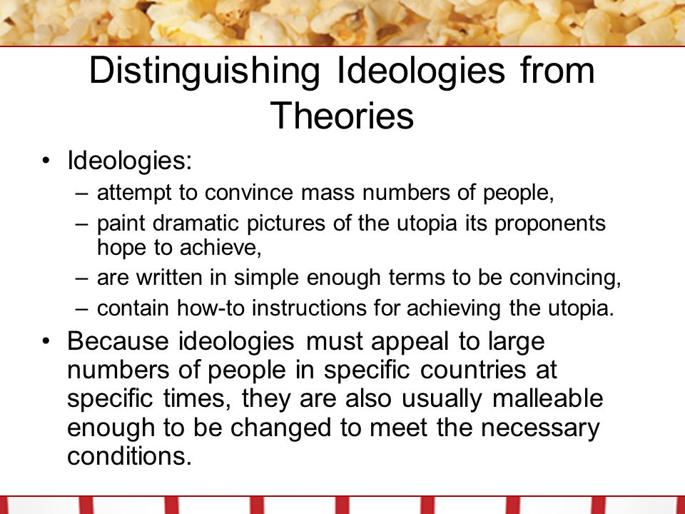 Distinguishing Ideologies from Theories Ideologies: –attempt to convince mass numbers of people, –paint dramatic pictures of the utopia its proponents