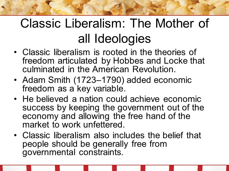 Classic Liberalism: The Mother of all Ideologies Classic liberalism is rooted in the theories of freedom articulated by Hobbes and Locke that culminat