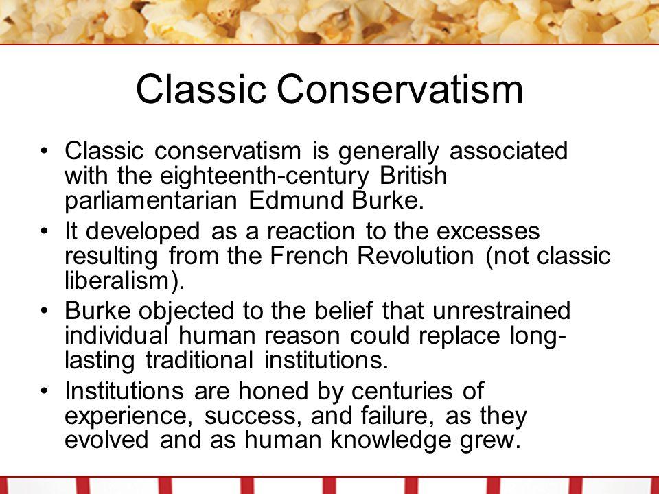 Classic Conservatism Classic conservatism is generally associated with the eighteenth-century British parliamentarian Edmund Burke. It developed as a