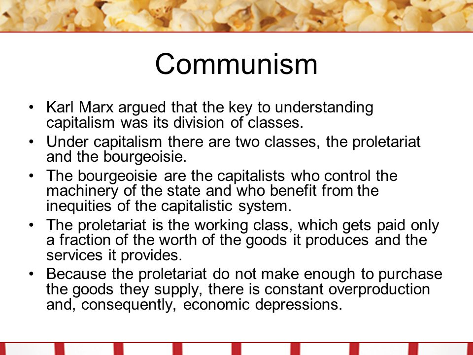 Communism Karl Marx argued that the key to understanding capitalism was its division of classes. Under capitalism there are two classes, the proletari