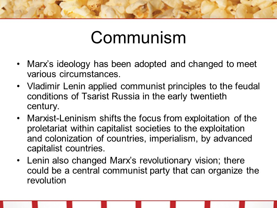 Communism Marx's ideology has been adopted and changed to meet various circumstances. Vladimir Lenin applied communist principles to the feudal condit