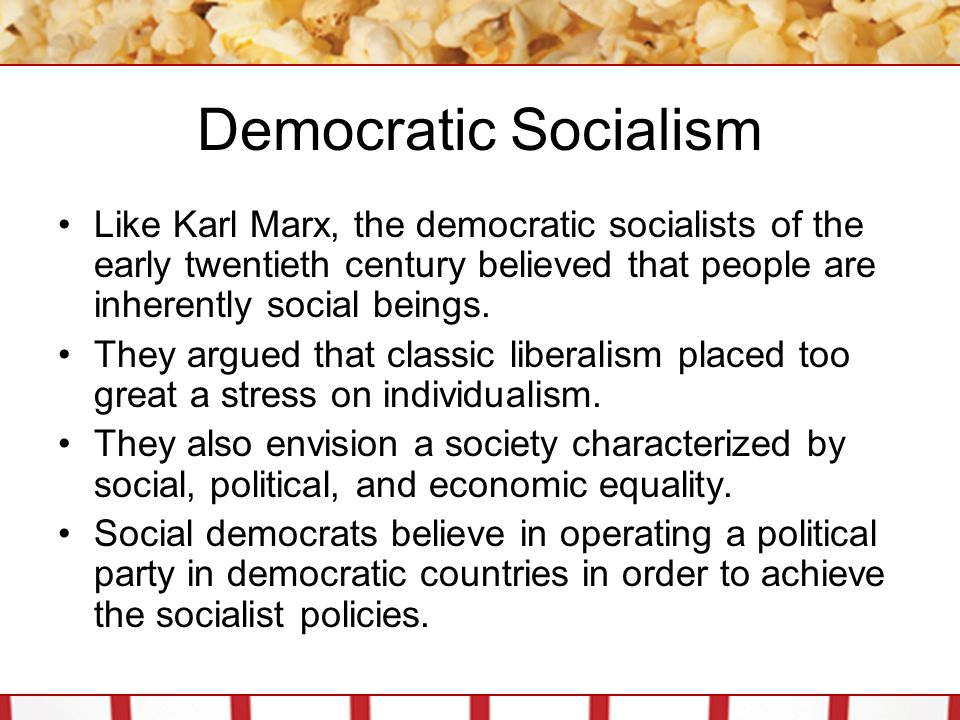 Democratic Socialism Like Karl Marx, the democratic socialists of the early twentieth century believed that people are inherently social beings. They