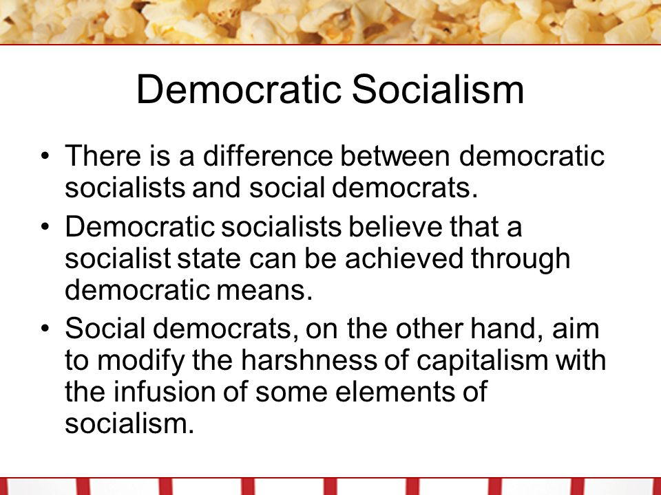 Democratic Socialism There is a difference between democratic socialists and social democrats. Democratic socialists believe that a socialist state ca
