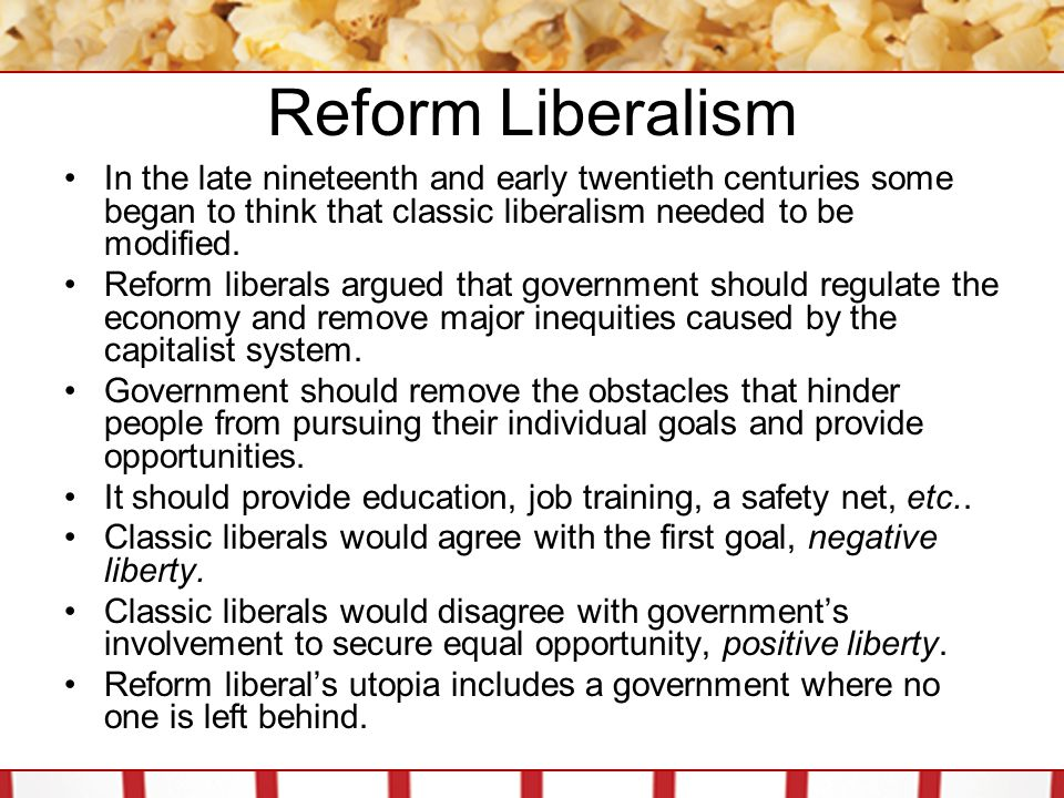 Reform Liberalism In the late nineteenth and early twentieth centuries some began to think that classic liberalism needed to be modified. Reform liber