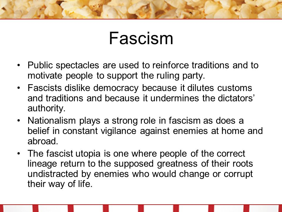 Fascism Public spectacles are used to reinforce traditions and to motivate people to support the ruling party.