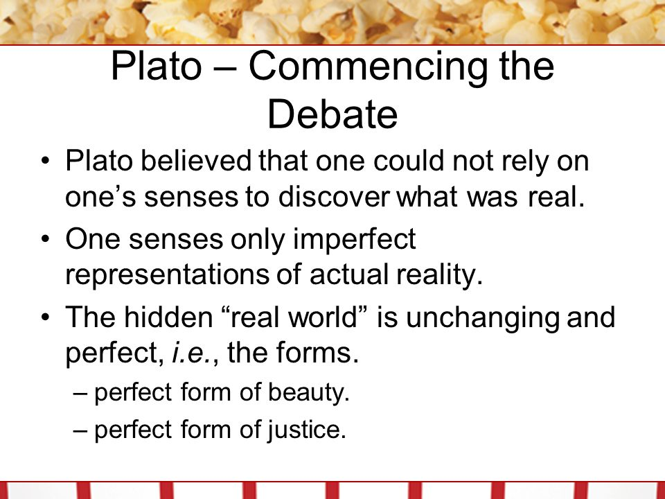 Plato – Commencing the Debate Plato believed that one could not rely on one's senses to discover what was real. One senses only imperfect representati