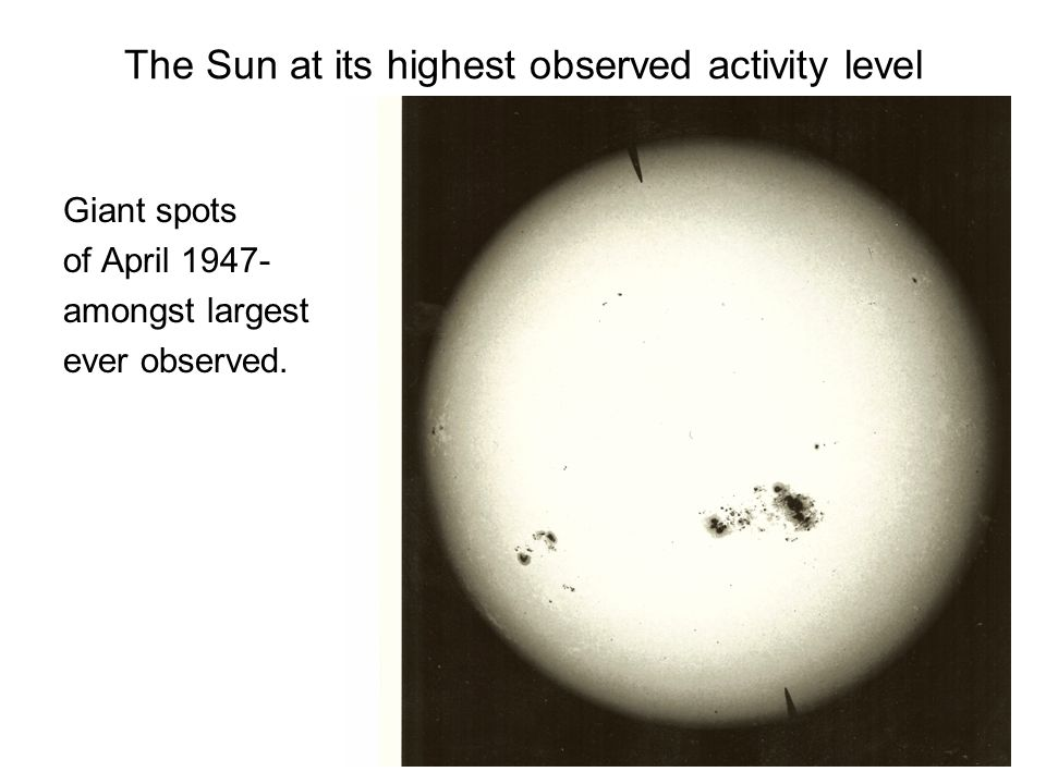 The Sun at its highest observed activity level Giant spots of April 1947- amongst largest ever observed.