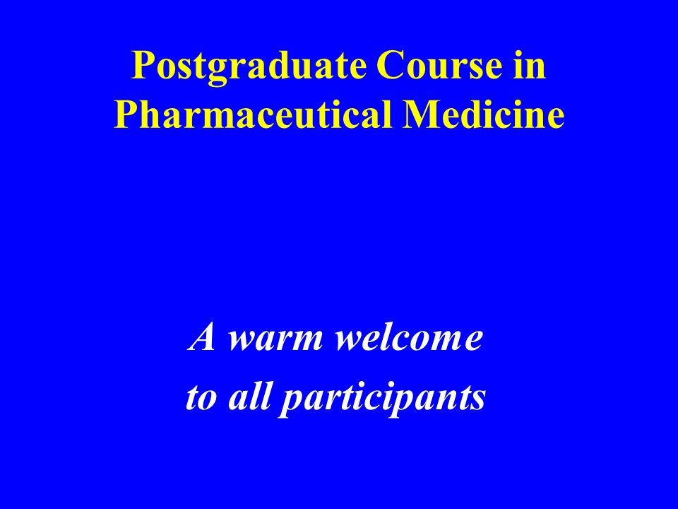 Postgraduate Course in Pharmaceutical Medicine A warm welcome to all participants