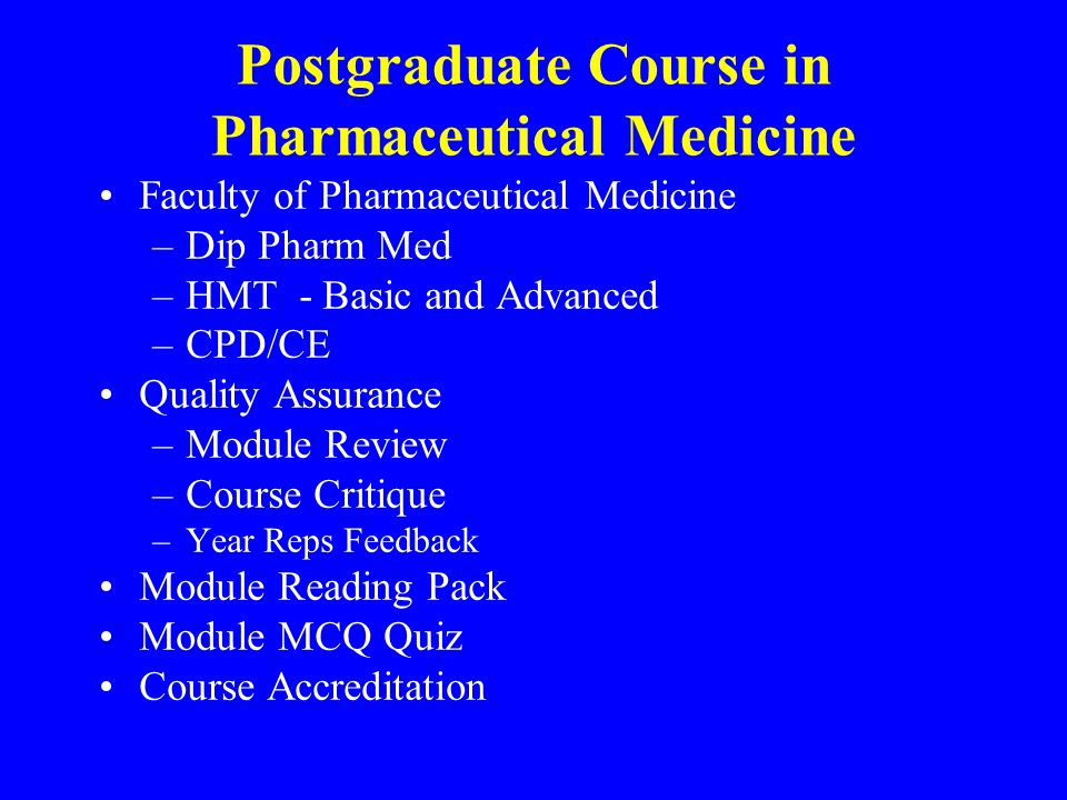 Postgraduate Course in Pharmaceutical Medicine Faculty of Pharmaceutical Medicine –Dip Pharm Med –HMT - Basic and Advanced –CPD/CE Quality Assurance –Module Review –Course Critique –Year Reps Feedback Module Reading Pack Module MCQ Quiz Course Accreditation