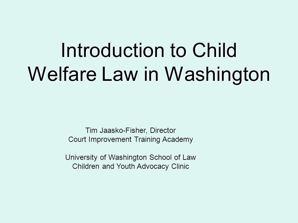 Introduction to Child Welfare Law in Washington Tim Jaasko-Fisher, Director Court Improvement Training Academy University of Washington School of Law