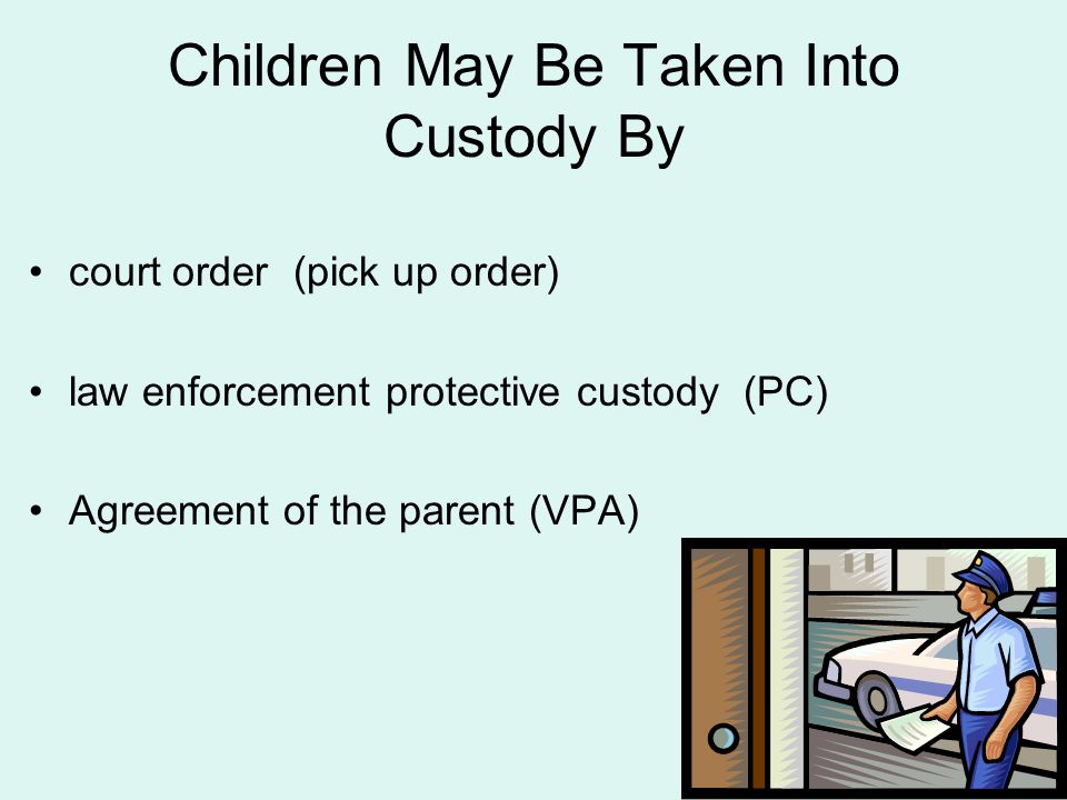 Children May Be Taken Into Custody By court order (pick up order) law enforcement protective custody (PC) Agreement of the parent (VPA)