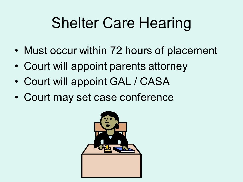 Shelter Care Hearing Must occur within 72 hours of placement Court will appoint parents attorney Court will appoint GAL / CASA Court may set case conf