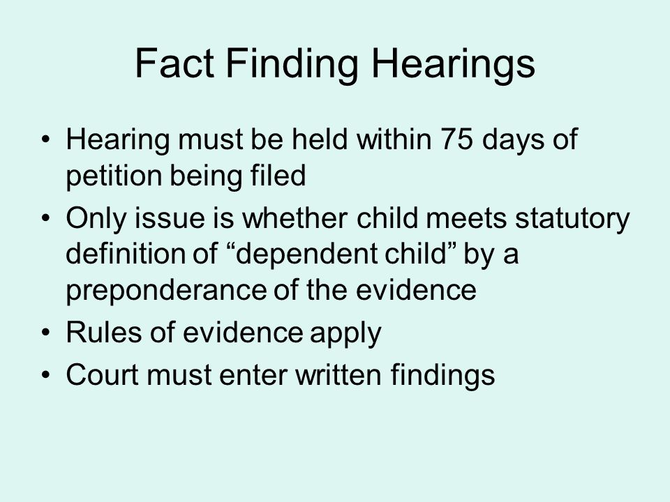 """Fact Finding Hearings Hearing must be held within 75 days of petition being filed Only issue is whether child meets statutory definition of """"dependent"""