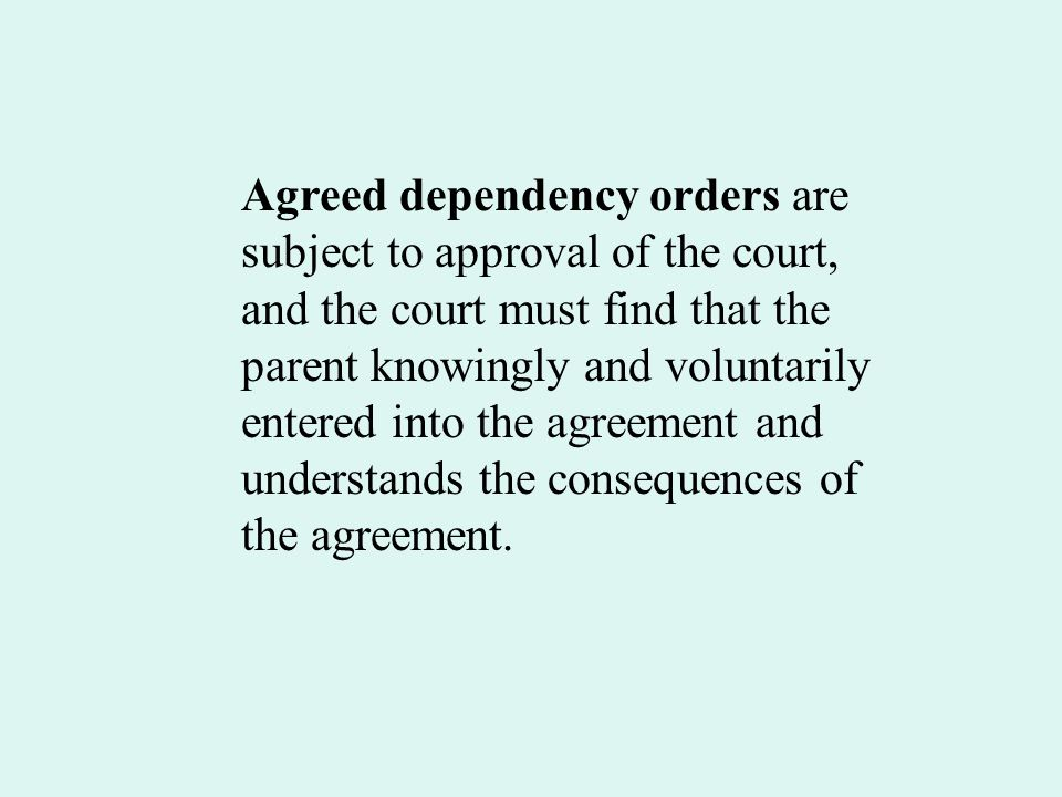 Agreed dependency orders are subject to approval of the court, and the court must find that the parent knowingly and voluntarily entered into the agre