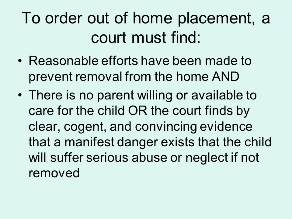 To order out of home placement, a court must find: Reasonable efforts have been made to prevent removal from the home AND There is no parent willing o
