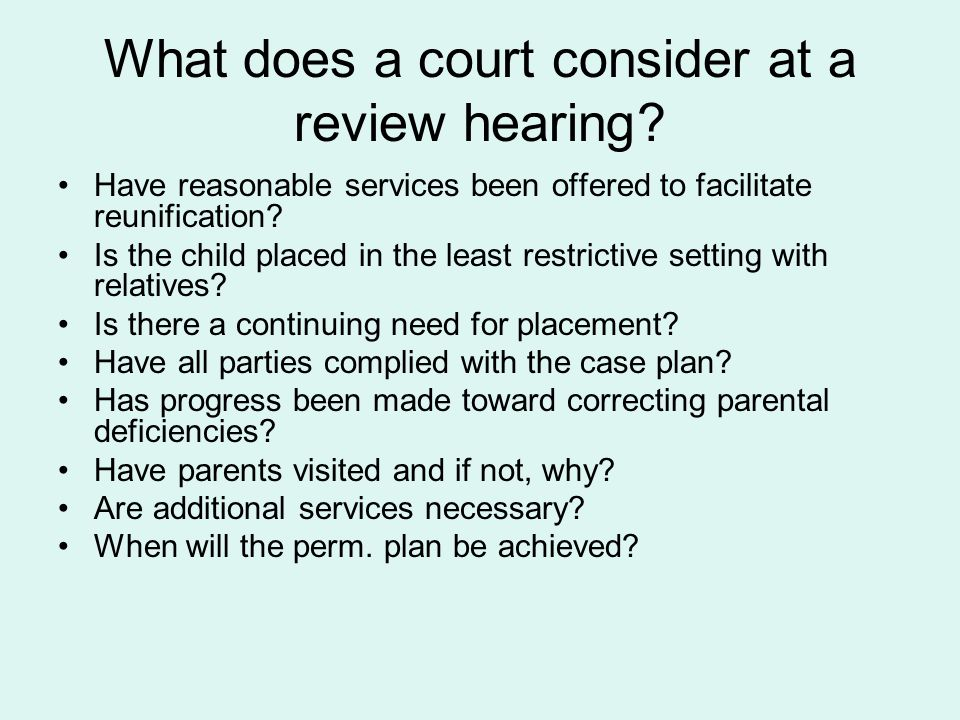 What does a court consider at a review hearing? Have reasonable services been offered to facilitate reunification? Is the child placed in the least re
