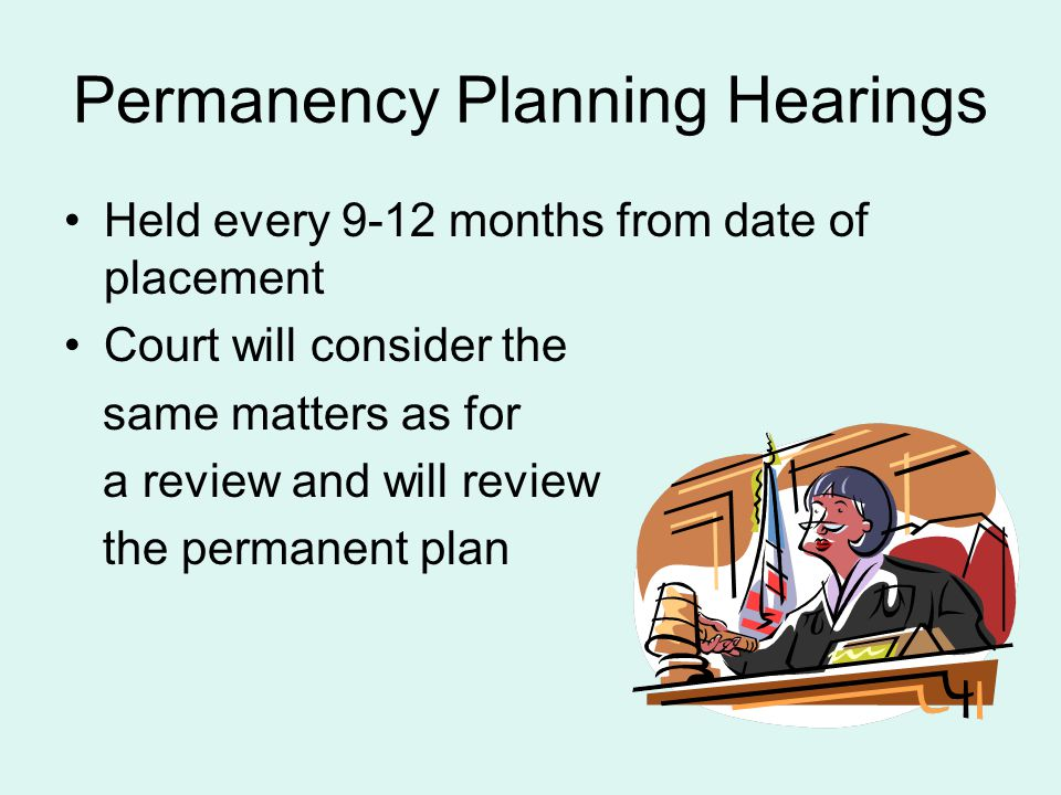 Permanency Planning Hearings Held every 9-12 months from date of placement Court will consider the same matters as for a review and will review the pe