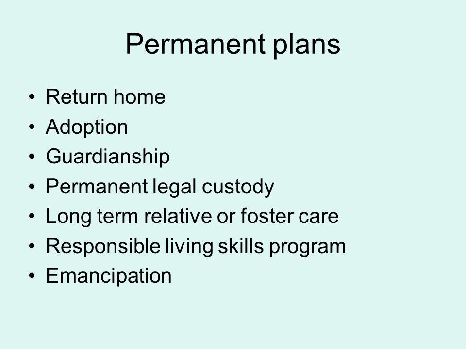 Permanent plans Return home Adoption Guardianship Permanent legal custody Long term relative or foster care Responsible living skills program Emancipa