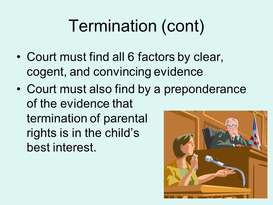 Termination (cont) Court must find all 6 factors by clear, cogent, and convincing evidence Court must also find by a preponderance of the evidence tha