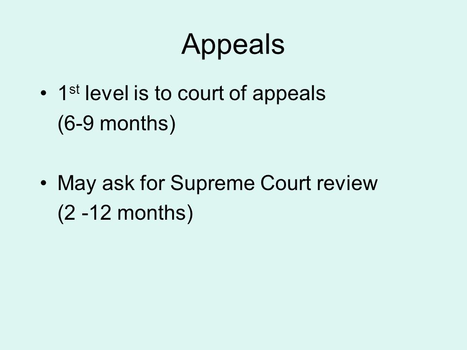 Appeals 1 st level is to court of appeals (6-9 months) May ask for Supreme Court review (2 -12 months)