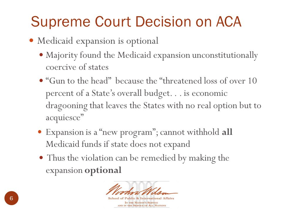 Supreme Court Decision on ACA 6 Medicaid expansion is optional Majority found the Medicaid expansion unconstitutionally coercive of states Gun to the head because the threatened loss of over 10 percent of a State's overall budget...