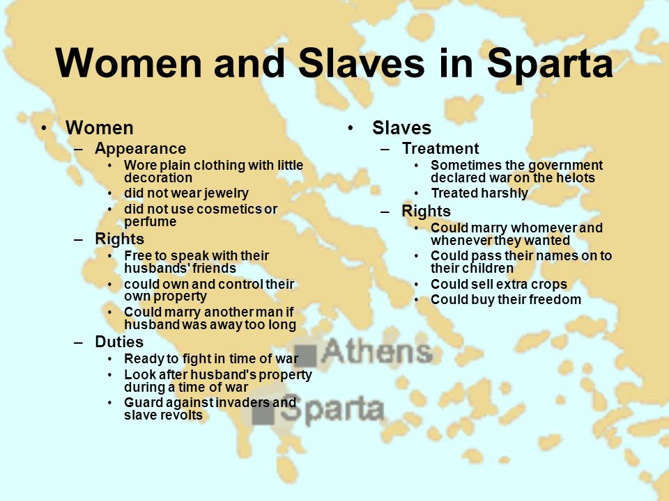 Women and Slaves in Sparta Women –Appearance Wore plain clothing with little decoration did not wear jewelry did not use cosmetics or perfume –Rights