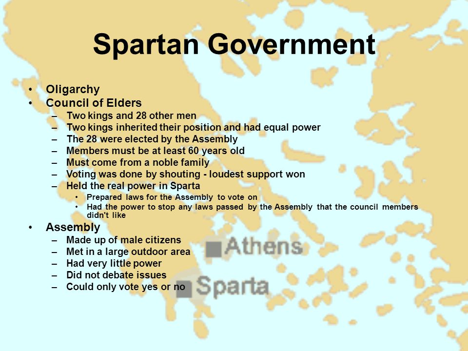 Spartan Government Oligarchy Council of Elders –Two kings and 28 other men –Two kings inherited their position and had equal power –The 28 were elected by the Assembly –Members must be at least 60 years old –Must come from a noble family –Voting was done by shouting - loudest support won –Held the real power in Sparta Prepared laws for the Assembly to vote on Had the power to stop any laws passed by the Assembly that the council members didn t like Assembly –Made up of male citizens –Met in a large outdoor area –Had very little power –Did not debate issues –Could only vote yes or no