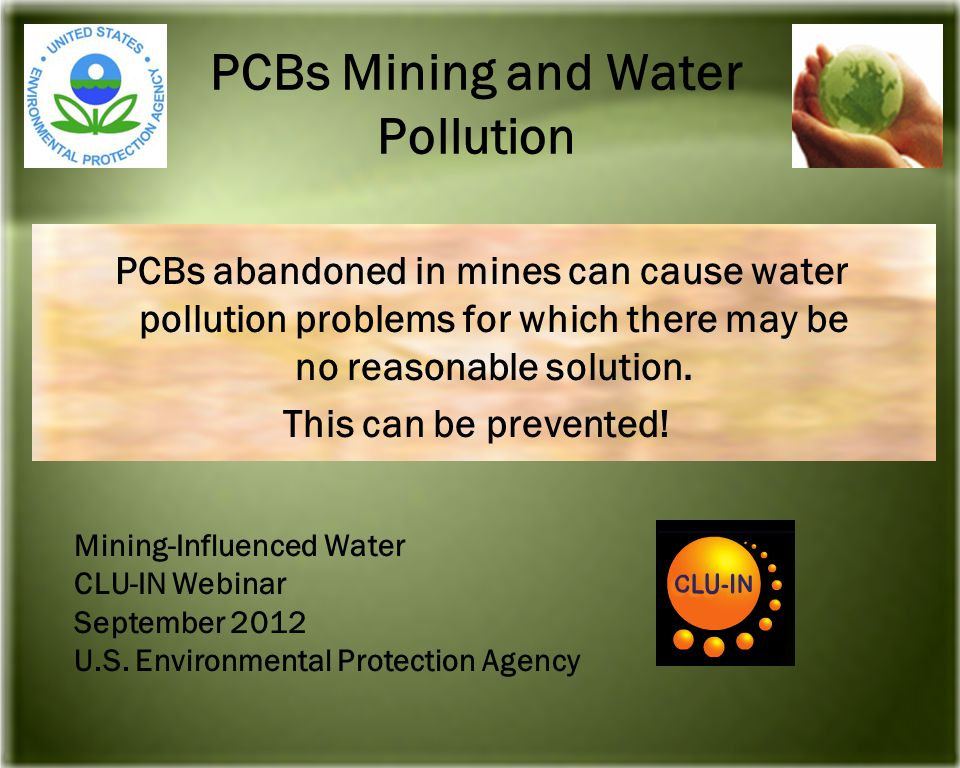 PCBs Mining and Water Pollution PCBs abandoned in mines can cause water pollution problems for which there may be no reasonable solution.