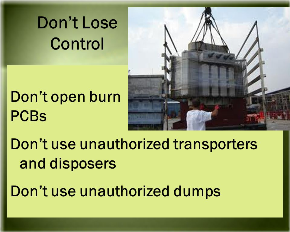 Don't open burn PCBs Don't use unauthorized transporters and disposers Don't use unauthorized dumps Don't Lose Control