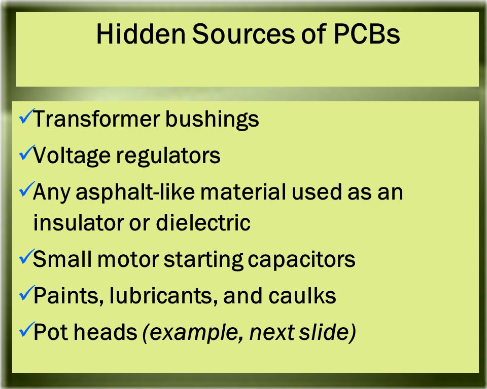 Transformer bushings Voltage regulators Any asphalt-like material used as an insulator or dielectric Small motor starting capacitors Paints, lubricants, and caulks Pot heads (example, next slide) Hidden Sources of PCBs
