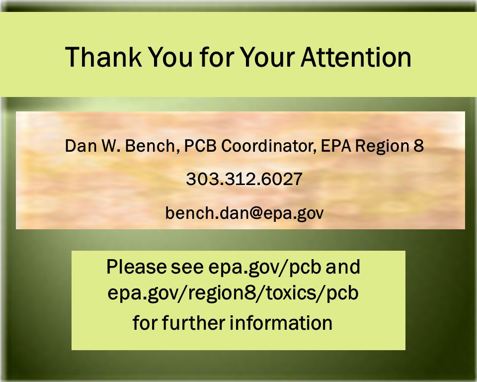 Thank You for Your Attention Please see epa.gov/pcb and epa.gov/region8/toxics/pcb for further information Dan W.