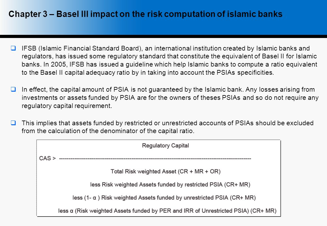  IFSB (Islamic Financial Standard Board), an international institution created by Islamic banks and regulators, has issued some regulatory standard that constitute the equivalent of Basel II for Islamic banks.