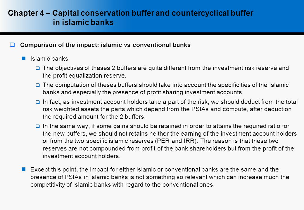  Comparison of the impact: islamic vs conventional banks Islamic banks  The objectives of theses 2 buffers are quite different from the investment risk reserve and the profit equalization reserve.