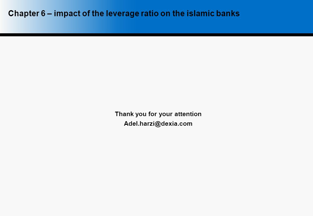 Thank you for your attention Adel.harzi@dexia.com Chapter 6 – impact of the leverage ratio on the islamic banks