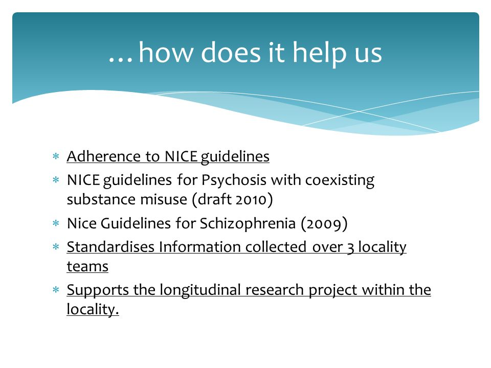 …how does it help us  Adherence to NICE guidelines  NICE guidelines for Psychosis with coexisting substance misuse (draft 2010)  Nice Guidelines for Schizophrenia (2009)  Standardises Information collected over 3 locality teams  Supports the longitudinal research project within the locality.