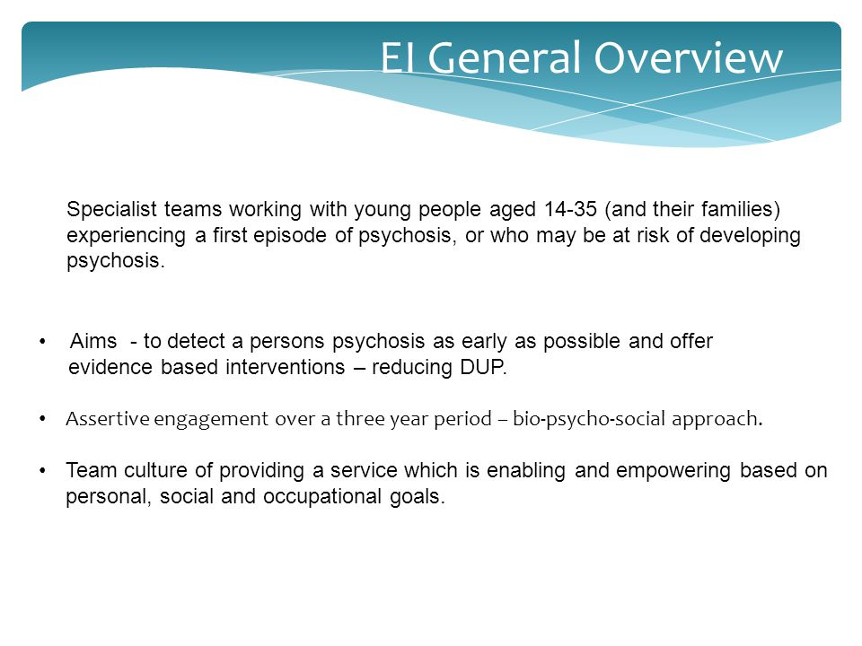 EI General Overview Specialist teams working with young people aged 14-35 (and their families) experiencing a first episode of psychosis, or who may be at risk of developing psychosis.