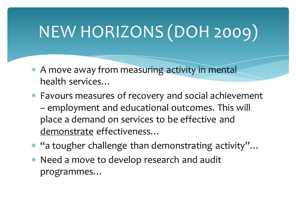  A move away from measuring activity in mental health services…  Favours measures of recovery and social achievement – employment and educational outcomes.