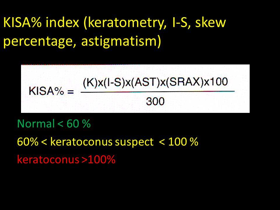 KISA% index (keratometry, I-S, skew percentage, astigmatism) Normal < 60 % 60% < keratoconus suspect < 100 % keratoconus >100%