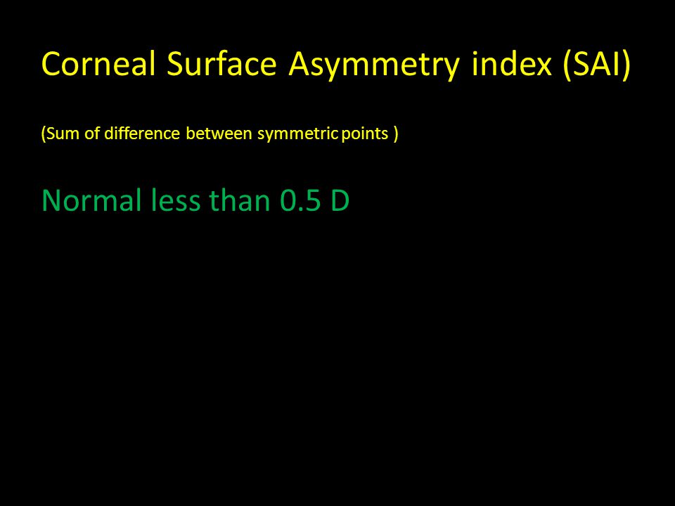 Corneal Surface Asymmetry index (SAI) (Sum of difference between symmetric points ) Normal less than 0.5 D